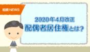【2020年4月改正】配偶者居住権とは?いつから始まるの?利用方法などを分かりやすく解説